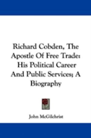 Richard Cobden, the Apostle of Free Trade af John Mcgilchrist