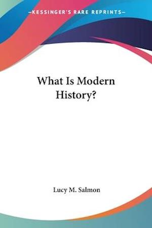 What Is Modern History? af Lucy Maynard Salmon