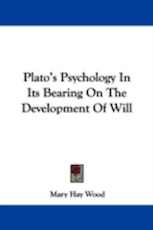 Plato's Psychology in Its Bearing on the Development of Will af Mary Hay Wood