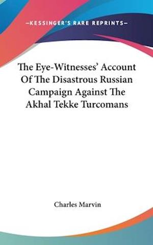 The Eye-Witnesses' Account of the Disastrous Russian Campaign Against the Akhal Tekke Turcomans af Charles Marvin
