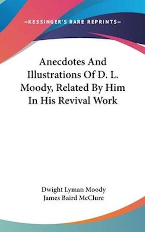 Anecdotes and Illustrations of D. L. Moody, Related by Him in His Revival Work af Dwight Lyman Moody