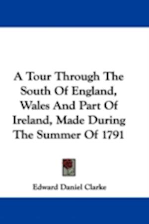A Tour Through the South of England, Wales and Part of Ireland, Made During the Summer of 1791 af Edward Daniel Clarke