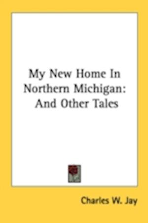 My New Home in Northern Michigan af Charles W. Jay