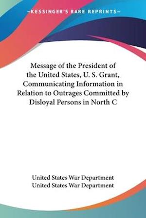 Message of the President of the United States, U. S. Grant, Communicating Information in Relation to Outrages Committed by Disloyal Persons in North C af United States War Department, United States War Department