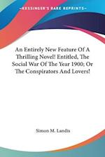 An Entirely New Feature of a Thrilling Novel! Entitled, the Social War of the Year 1900; Or the Conspirators and Lovers! af Simon M. Landis