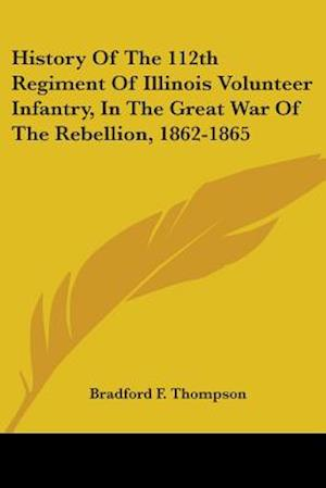 History of the 112th Regiment of Illinois Volunteer Infantry, in the Great War of the Rebellion, 1862-1865 af Bradford F. Thompson