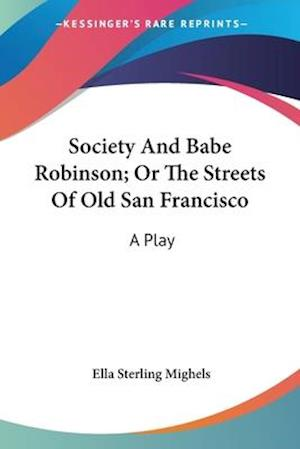 Society and Babe Robinson; Or the Streets of Old San Francisco af Ella Sterling Mighels