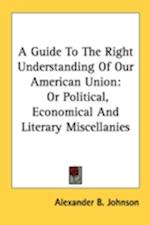 A Guide to the Right Understanding of Our American Union af Alexander B. Johnson