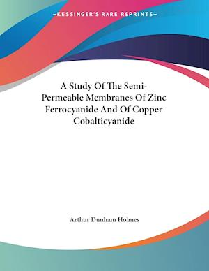 A Study of the Semi-Permeable Membranes of Zinc Ferrocyanide and of Copper Cobalticyanide af Arthur Dunham Holmes