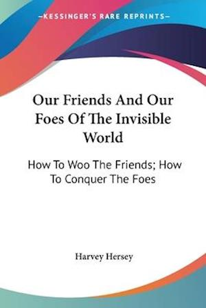 Our Friends and Our Foes of the Invisible World af Harvey Hersey