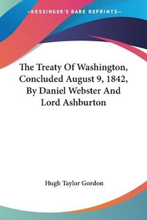 The Treaty of Washington, Concluded August 9, 1842, by Daniel Webster and Lord Ashburton af Hugh Taylor Gordon