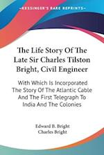 The Life Story of the Late Sir Charles Tilston Bright, Civil Engineer af Edward B. Bright, Charles Bright