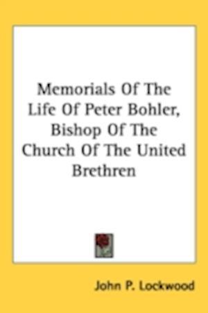 Memorials of the Life of Peter Bohler, Bishop of the Church of the United Brethren af John P. Lockwood