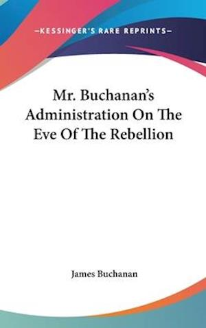 Mr. Buchanan's Administration on the Eve of the Rebellion af James Buchanan