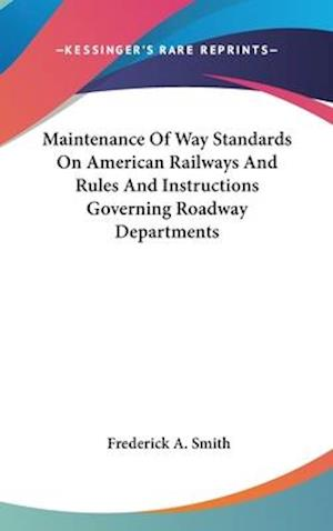 Maintenance of Way Standards on American Railways and Rules and Instructions Governing Roadway Departments af Frederick A. Smith