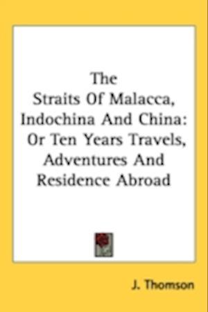 The Straits of Malacca, Indochina and China af J. Thomson
