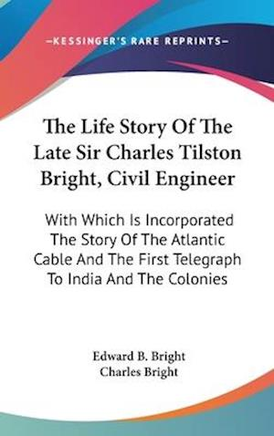 The Life Story of the Late Sir Charles Tilston Bright, Civil Engineer af Charles Bright, Edward B. Bright