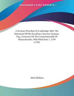 A   Sermon Preached at Cambridge After the Interment of His Excellency Increase Sumner, Esq., Governor of the Commonwealth of Massachusetts, Who Died af Abiel Holmes