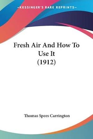 Fresh Air and How to Use It (1912) af Thomas Spees Carrington