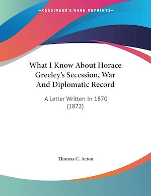 What I Know about Horace Greeley's Secession, War and Diplomatic Record af Thomas C. Acton