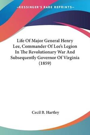 Life of Major General Henry Lee, Commander of Lee's Legion in the Revolutionary War and Subsequently Governor of Virginia (1859) af Cecil B. Hartley