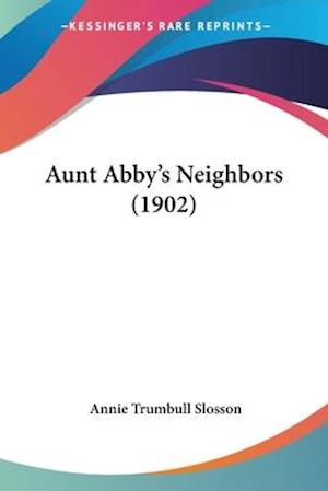 Aunt Abby's Neighbors (1902) af Annie Trumbull Slosson