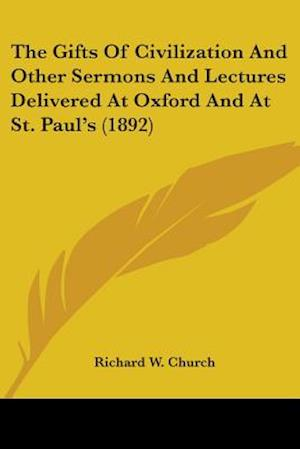 The Gifts of Civilization and Other Sermons and Lectures Delivered at Oxford and at St. Paul's (1892) af Richard W. Church