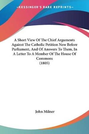 A   Short View of the Chief Arguments Against the Catholic Petition Now Before Parliament, and of Answers to Them, in a Letter to a Member of the Hous af John Milner