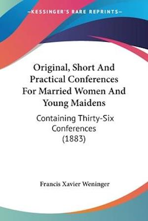 Original, Short and Practical Conferences for Married Women and Young Maidens af Francis Xavier Weninger