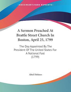 A   Sermon Preached at Brattle Street Church in Boston, April 25, 1799 af Abiel Holmes
