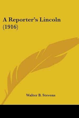 A Reporter's Lincoln (1916) af Walter Barlow Stevens