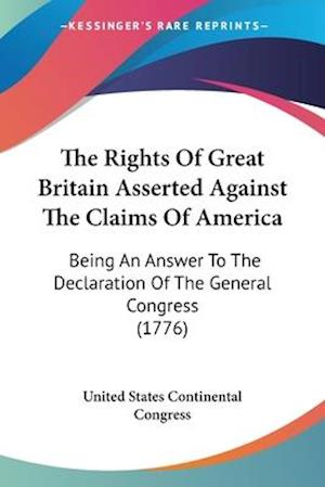 The Rights of Great Britain Asserted Against the Claims of America af United States Continental Congress, Stat United States Continental Congress