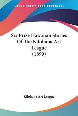 Six Prize Hawaiian Stories of the Kilohana Art League (1899) af Art League Kilohana Art League, Kilohana Art League