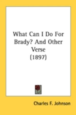 What Can I Do for Brady? and Other Verse (1897) af Charles F. Johnson