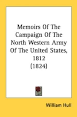 Memoirs of the Campaign of the North Western Army of the United States, 1812 (1824) af William Hull