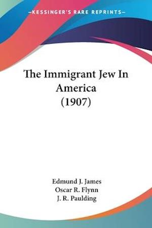 The Immigrant Jew in America (1907) af Oscar R. Flynn, Edmund J. James, J. R. Paulding