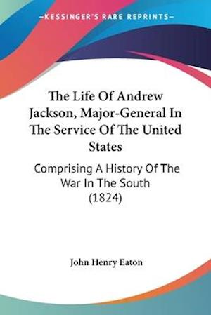 The Life of Andrew Jackson, Major-General in the Service of the United States af John Henry Eaton