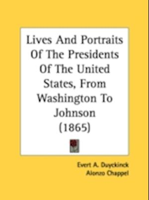 Lives and Portraits of the Presidents of the United States, from Washington to Johnson (1865) af Evert Augustus Duyckinck