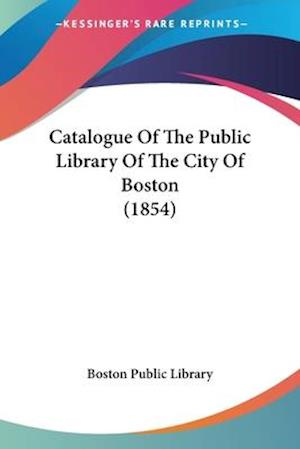 Catalogue of the Public Library of the City of Boston (1854) af Boston Public Library, Boston Public Library