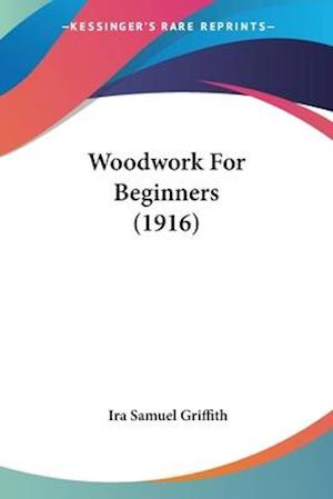 Woodwork for Beginners (1916) af Ira Samuel Griffith