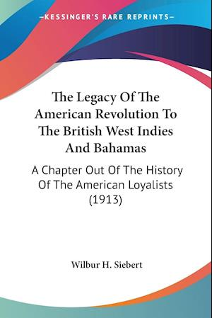 The Legacy of the American Revolution to the British West Indies and Bahamas af Wilbur H. Siebert