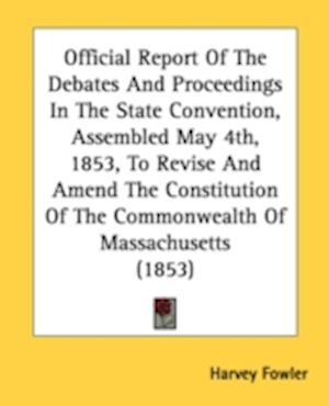 Official Report of the Debates and Proceedings in the State Convention, Assembled May 4th, 1853, to Revise and Amend the Constitution of the Commonwea af Harvey Fowler