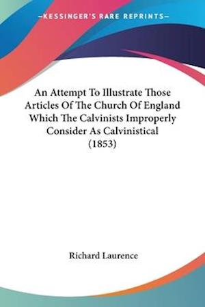 An Attempt to Illustrate Those Articles of the Church of England Which the Calvinists Improperly Consider as Calvinistical (1853) af Richard Laurence