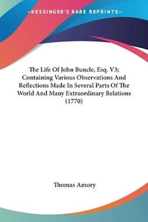 The Life of John Buncle, Esq. V3; Containing Various Observations and Reflections Made in Several Parts of the World and Many Extraordinary Relations af Thomas Amory