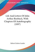 Life and Letters of John Arthur Roebuck, with Chapters of Autobiography (1897) af Robert Eadon Leader