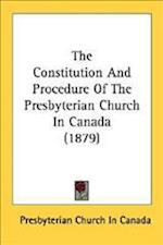The Constitution and Procedure of the Presbyterian Church in Canada (1879) af Church In Presbyterian Church in Canada, Presbyterian Church in Canada