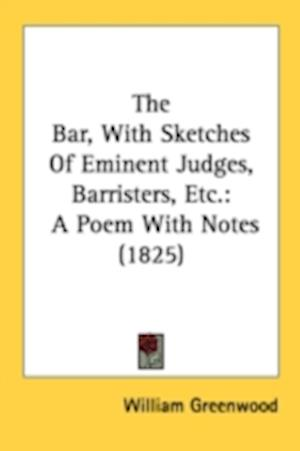 The Bar, with Sketches of Eminent Judges, Barristers, Etc. af William Greenwood