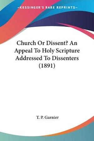 Church or Dissent? an Appeal to Holy Scripture Addressed to Dissenters (1891) af Thomas Parry Garnier, T. P. Garnier