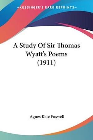 A Study of Sir Thomas Wyatt's Poems (1911) af Agnes Kate Foxwell