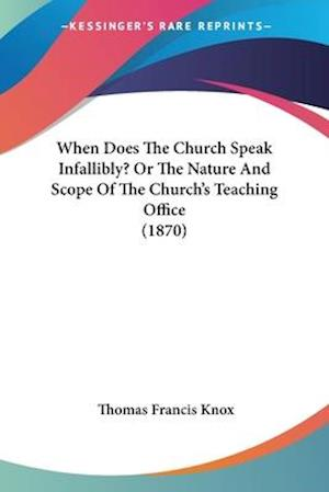 When Does the Church Speak Infallibly? or the Nature and Scope of the Church's Teaching Office (1870) af Thomas Francis Knox